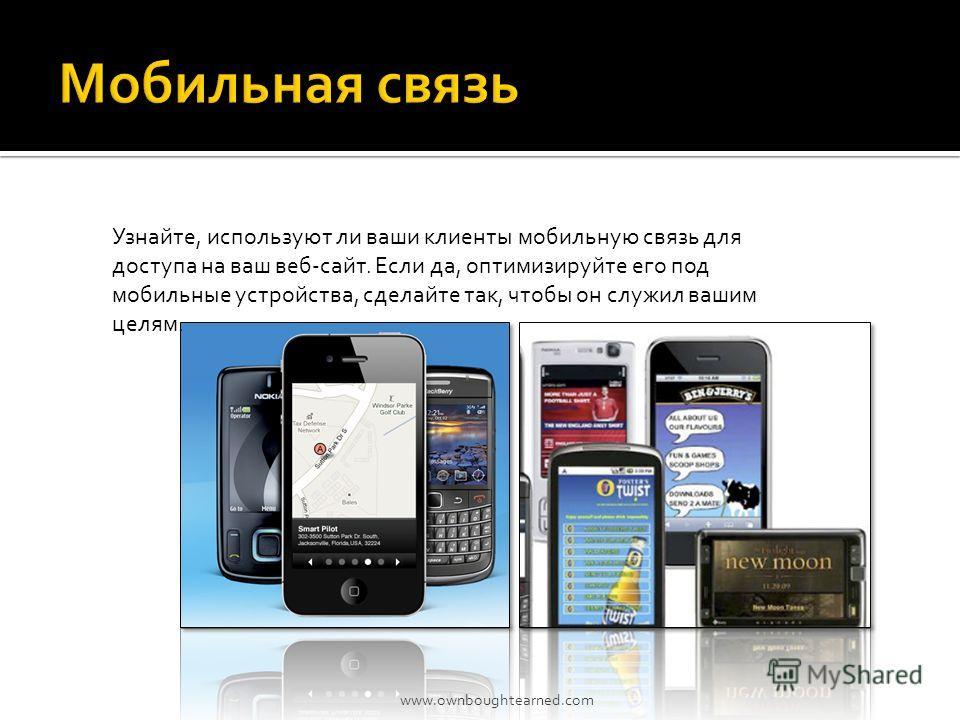 Узнайте, используют ли ваши клиенты мобильную связь для доступа на ваш веб-сайт. Если да, оптимизируйте его под мобильные устройства, сделайте так, чтобы он служил вашим целям. www.ownboughtearned.com