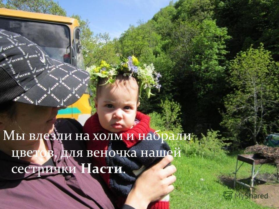 Мы влезли на холм и набрали цветов, для веночка нашей сест ր ички Насти.