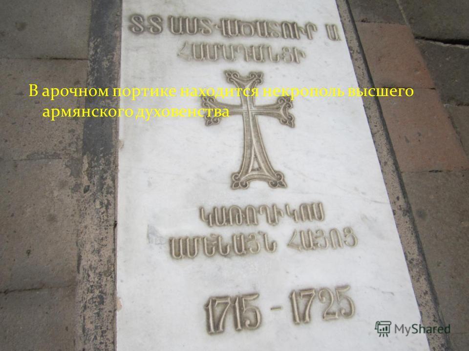 В арочном портике находится некрополь высшего армянского духовенства