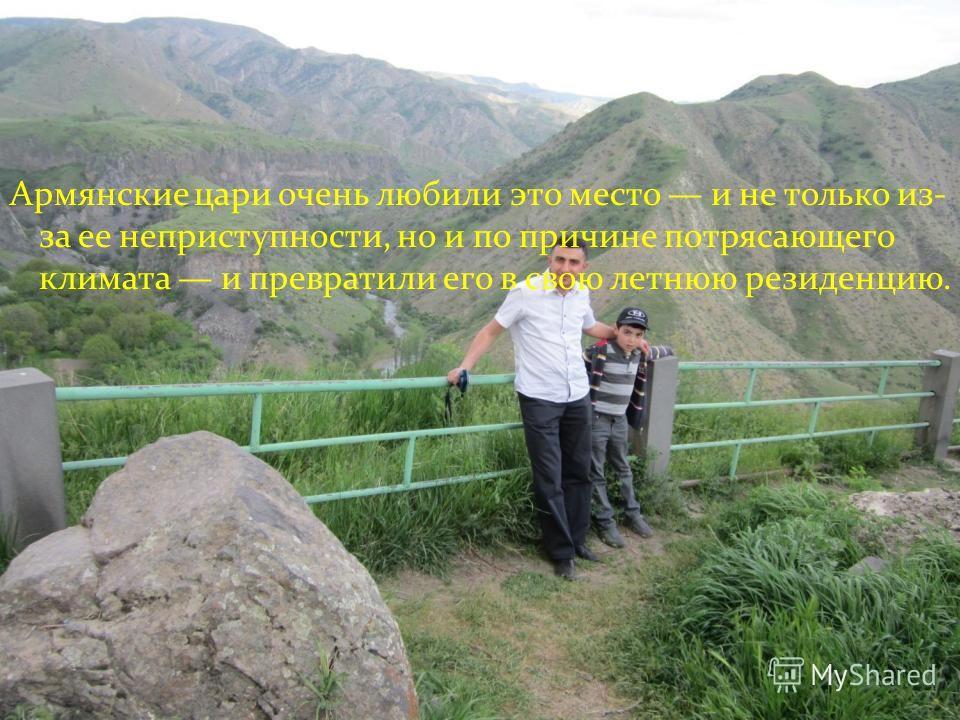 Армянские цари очень любили это место и не только из- за ее неприступности, но и по причине потрясающего климата и превратили его в свою летнюю резиденцию.