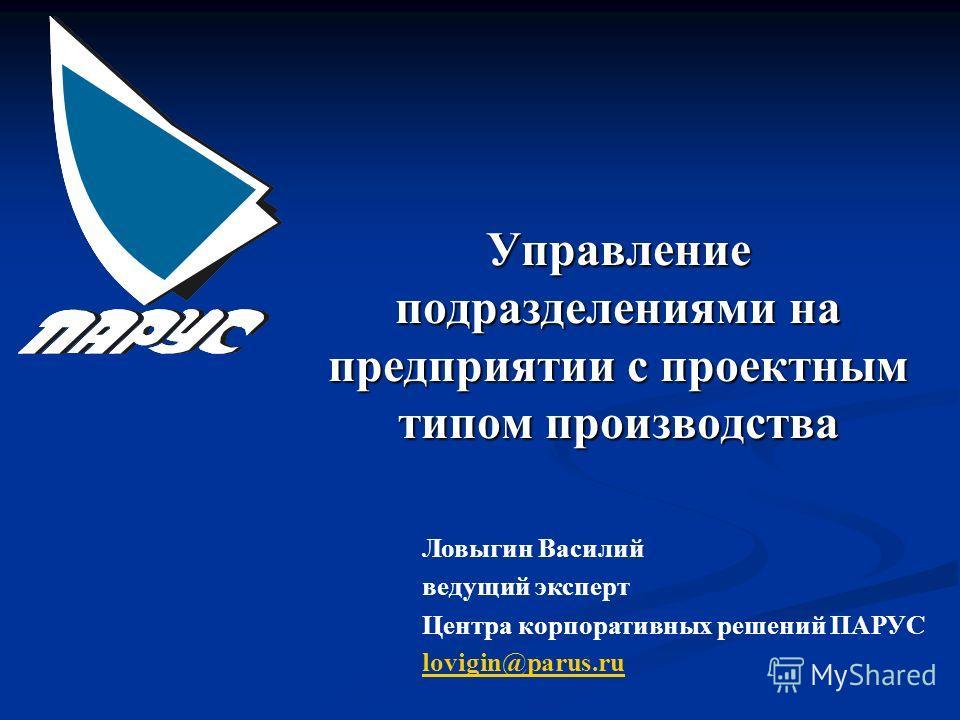 Управление подразделениями на предприятии с проектным типом производства Ловыгин Василий ведущий эксперт Центра корпоративных решений ПАРУС lovigin@parus.ru