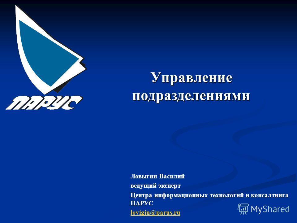 Управление подразделениями Ловыгин Василий ведущий эксперт Центра информационных технологий и консалтинга ПАРУС lovigin@parus.ru