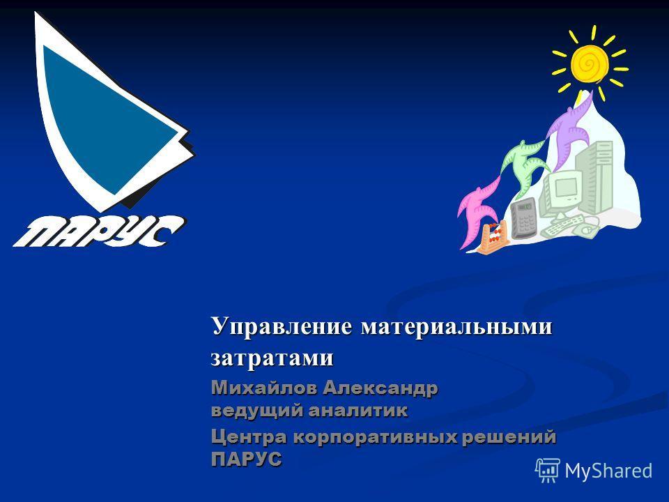 Управление материальными затратами Михайлов Александр ведущий аналитик Центра корпоративных решений ПАРУС