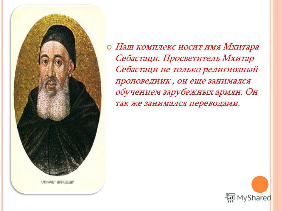 Наш комплекс носит имя Мхитара Себастаци. Просветитель Мхитар Себастаци не только религиозный проповедник, он еще занимался обучением зарубежных армян. Он так же занимался переводами.