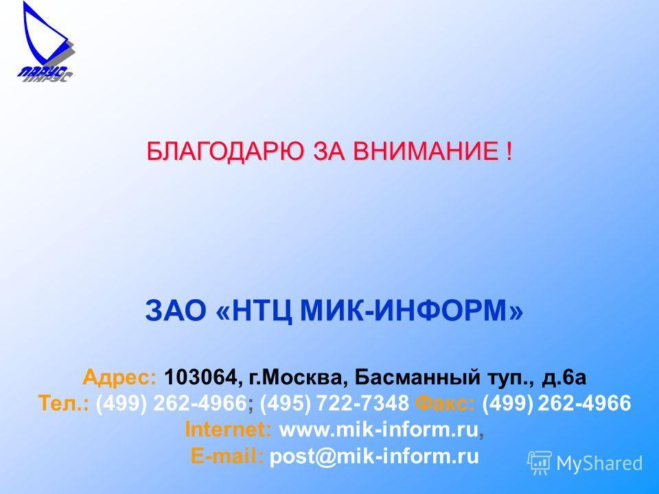 БЛАГОДАРЮ ЗА ВНИМАНИЕ ! ЗАО «НТЦ МИК-ИНФОРМ» Адрес: 103064, г.Москва, Басманный туп., д.6а Тел.: (499) 262-4966; (495) 722-7348 Факс: (499) 262-4966 Internet: www.mik-inform.ru, E-mail: post@mik-inform.ru