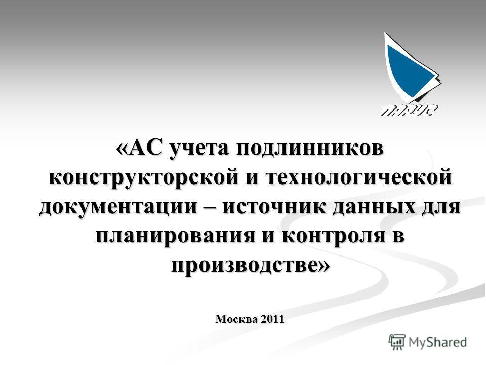 «АC учета подлинников конструкторской и технологической документации – источник данных для планирования и контроля в производстве» Москва 2011