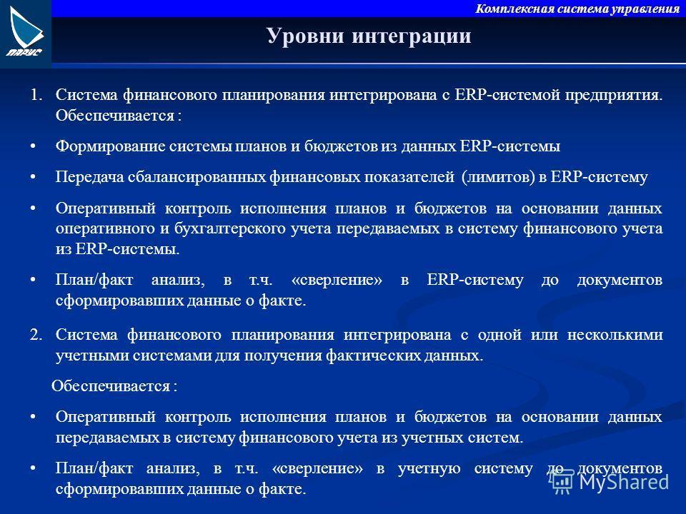 Комплексная система управления Уровни интеграции 1.Система финансового планирования интегрирована с ERP-системой предприятия. Обеспечивается : Формирование системы планов и бюджетов из данных ERP-системы Передача сбалансированных финансовых показател