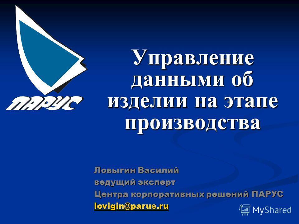 Управление данными об изделии на этапе производства Ловыгин Василий ведущий эксперт Центра корпоративных решений ПАРУС lovigin@parus.ru