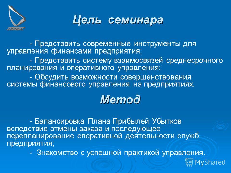 Цель семинара - Представить современные инструменты для управления финансами предприятия; - Представить систему взаимосвязей среднесрочного планирования и оперативного управления; - Обсудить возможности совершенствования системы финансового управлени