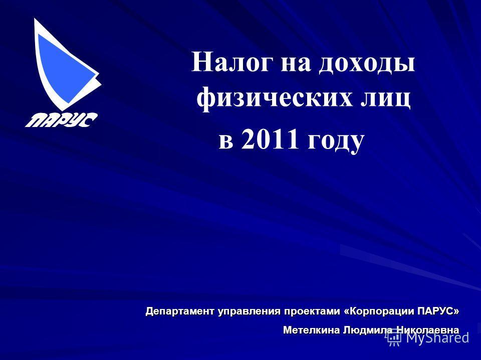 Налог на доходы физических лиц в 2011 году Департамент управления проектами «Корпорации ПАРУС» Метелкина Людмила Николаевна