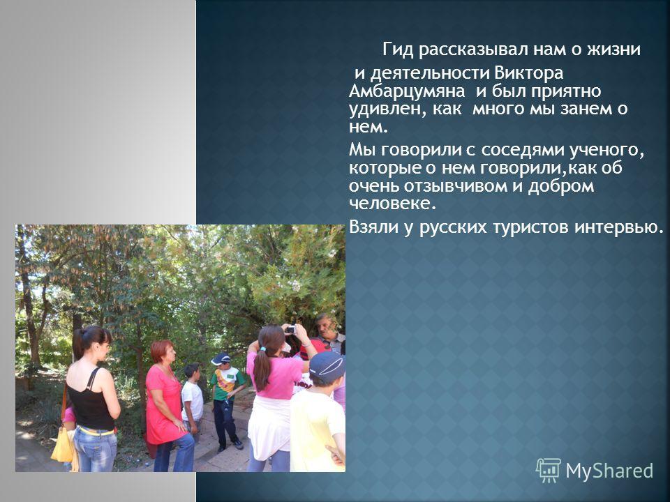 Гид рассказывал нам о жизни и деятельности Виктора Амбарцумяна и был приятно удивлен, как много мы занем о нем. Мы говорили с соседями ученого, которые о нем говорили,как об очень отзывчивом и добром человеке. Взяли у русских туристов интервью.