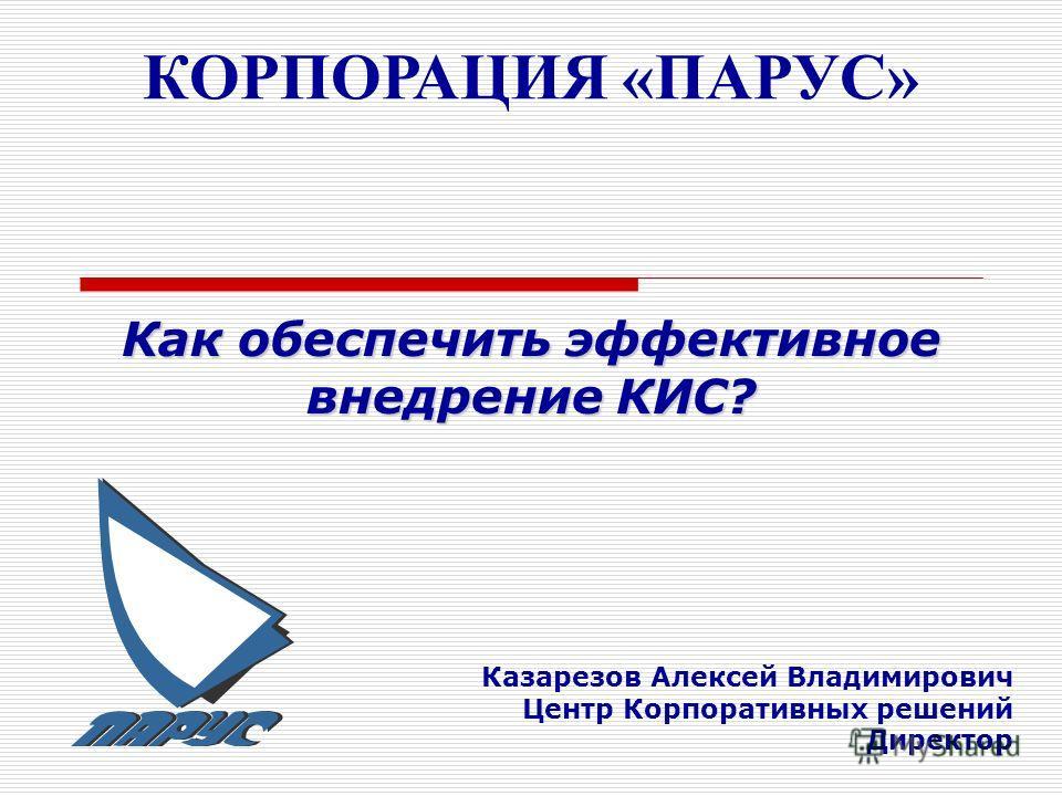 КОРПОРАЦИЯ «ПАРУС» Казарезов Алексей Владимирович Центр Корпоративных решений Директор Как обеспечить эффективное внедрение КИС?
