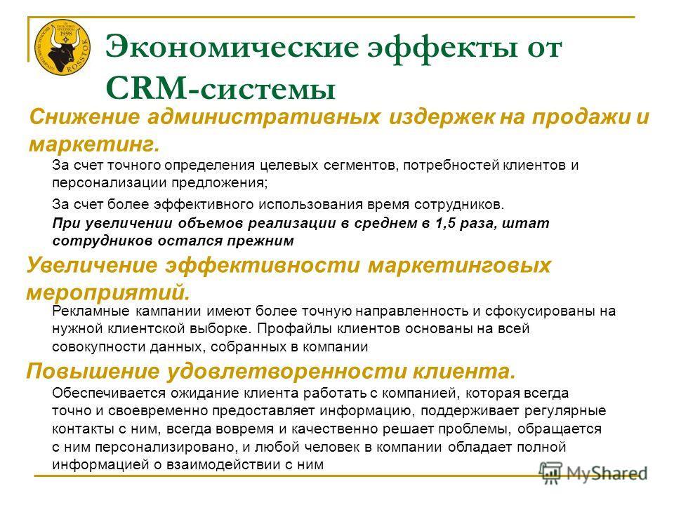 Экономические эффекты от CRM-системы Снижение административных издержек на продажи и маркетинг. За счет точного определения целевых сегментов, потребностей клиентов и персонализации предложения; За счет более эффективного использования время сотрудни