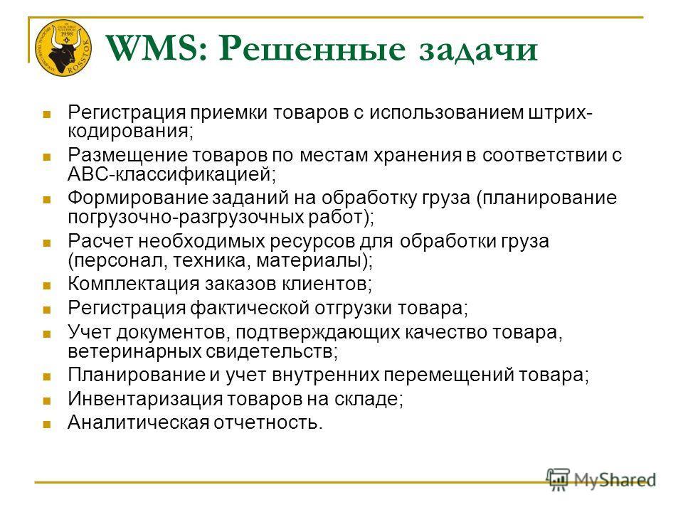 WMS: Решенные задачи Регистрация приемки товаров с использованием штрих- кодирования; Размещение товаров по местам хранения в соответствии с АВС-классификацией; Формирование заданий на обработку груза (планирование погрузочно-разгрузочных работ); Рас