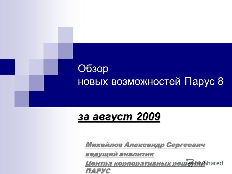 Обзор новых возможностей Парус 8 за август 2009 Михайлов Александр Сергеевич ведущий аналитик Центра корпоративных решений ПАРУС