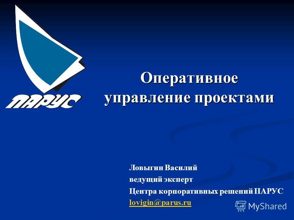 Оперативное управление проектами Ловыгин Василий ведущий эксперт Центра корпоративных решений ПАРУС lovigin@parus.ru