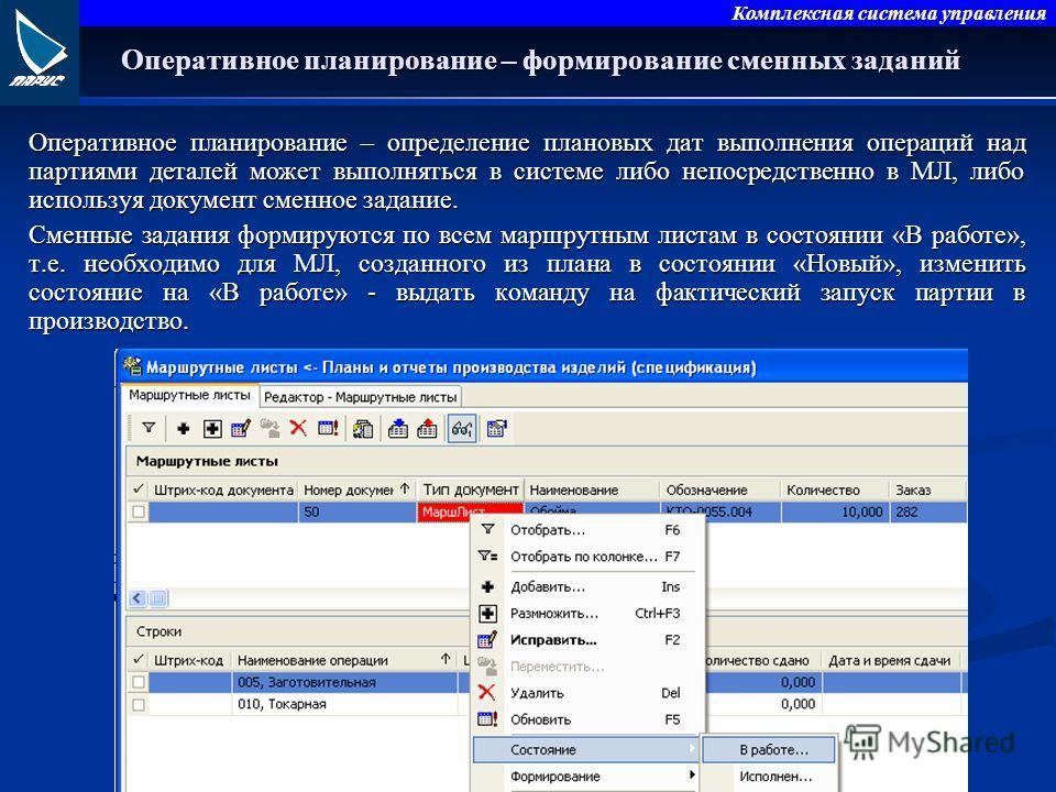 Комплексная система управления Оперативное планирование – формирование сменных заданий Оперативное планирование – определение плановых дат выполнения операций над партиями деталей может выполняться в системе либо непосредственно в МЛ, либо используя