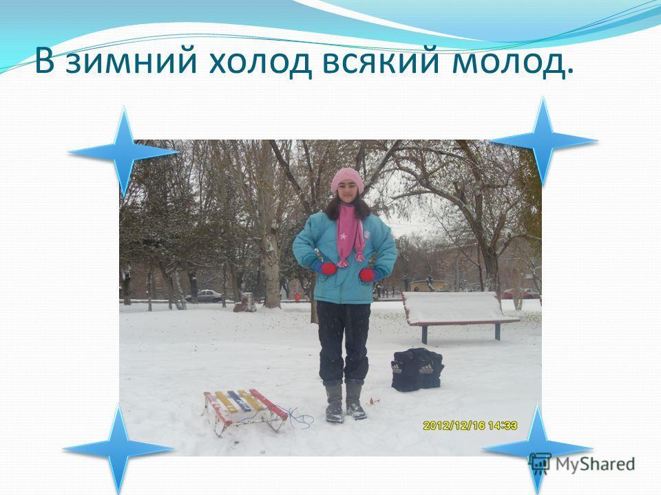 В зимний холод всякий молод.