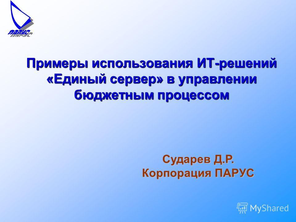 Примеры использования ИТ-решений «Единый сервер» в управлении бюджетным процессом Сударев Д.Р. Корпорация ПАРУС