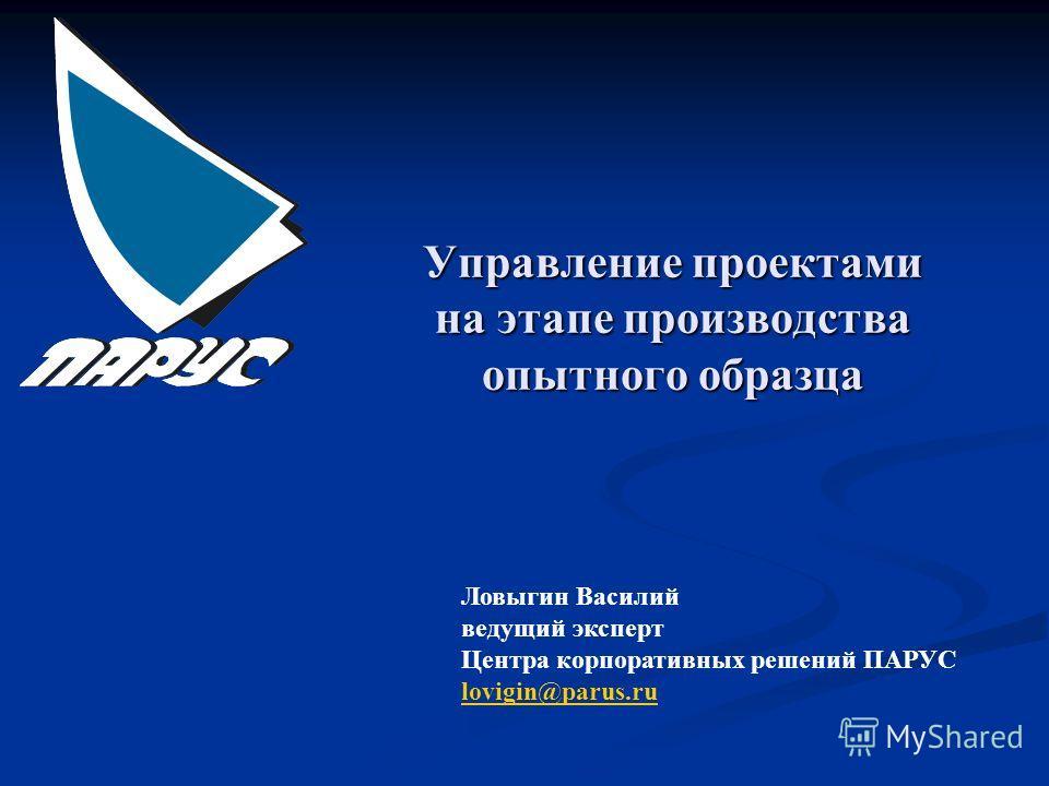 Управление проектами на этапе производства опытного образца Ловыгин Василий ведущий эксперт Центра корпоративных решений ПАРУС lovigin@parus.ru
