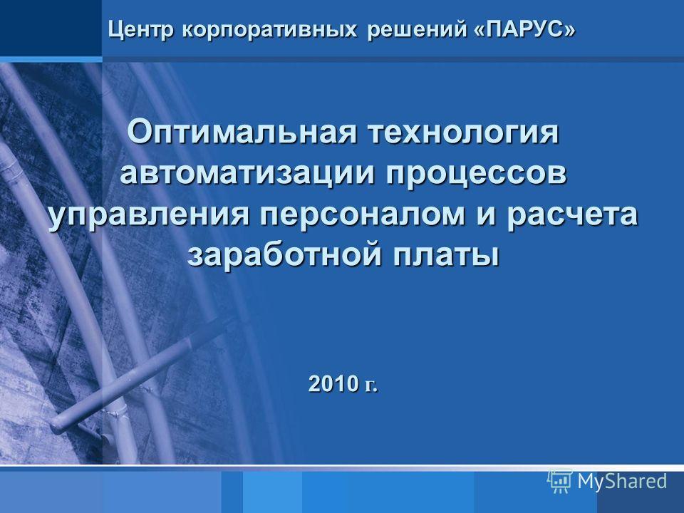 Центр корпоративных решений «ПАРУС» Оптимальная технология автоматизации процессов управления персоналом и расчета заработной платы 2010 г.