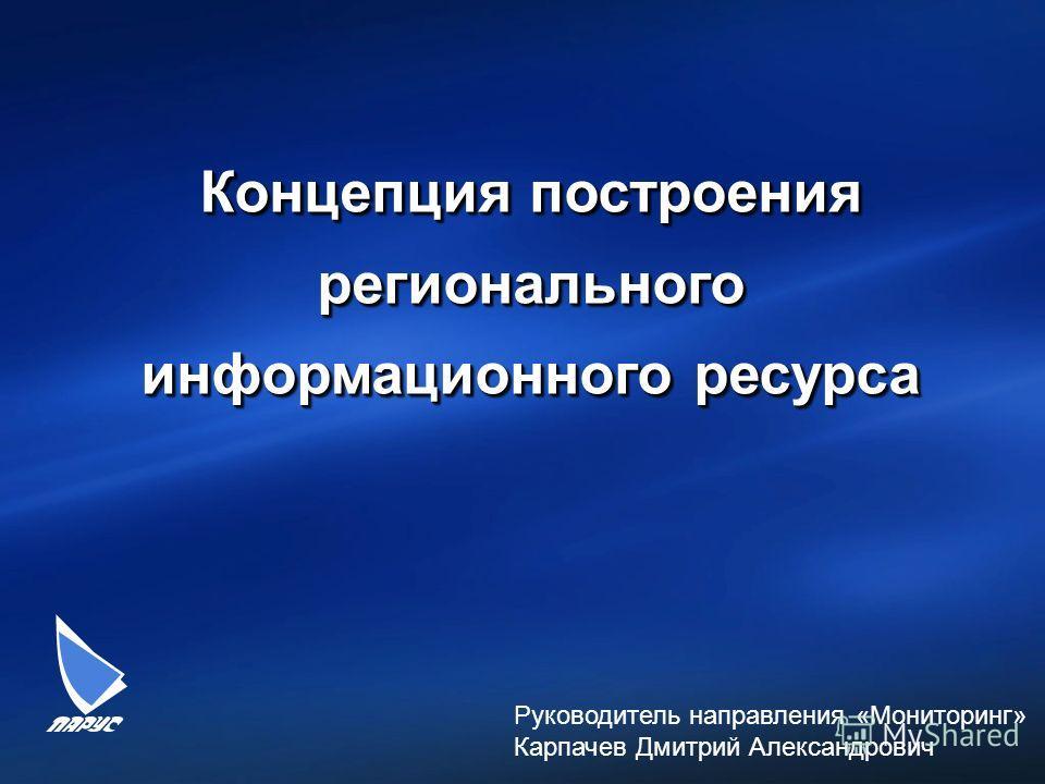 1 Концепция построения регионального информационного ресурса Руководитель направления «Мониторинг» Карпачев Дмитрий Александрович