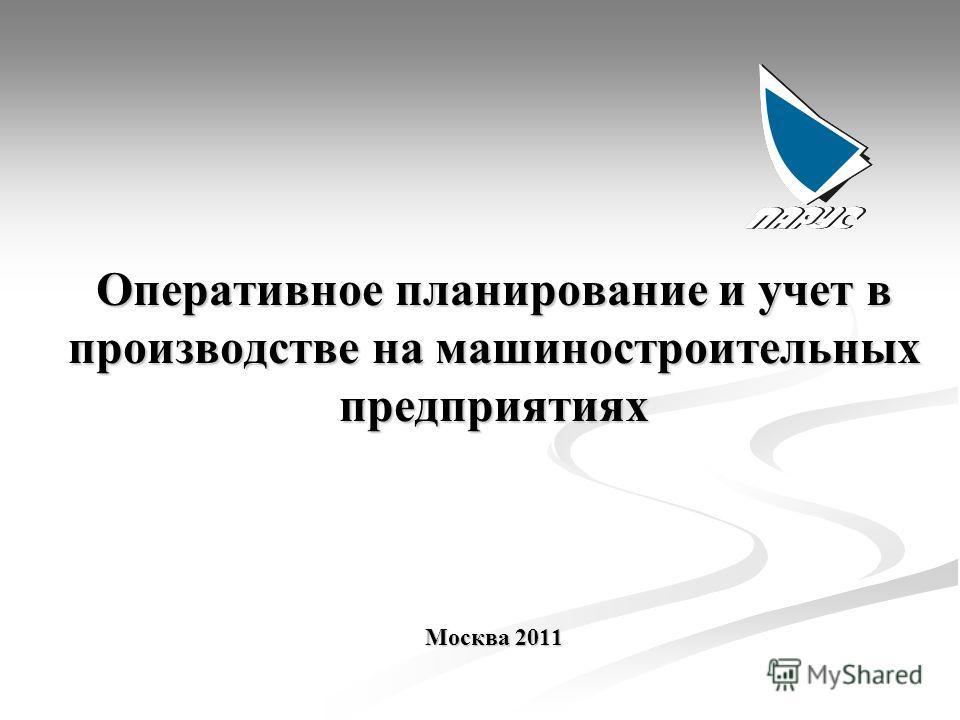 Оперативное планирование и учет в производстве на машиностроительных предприятиях Москва 2011
