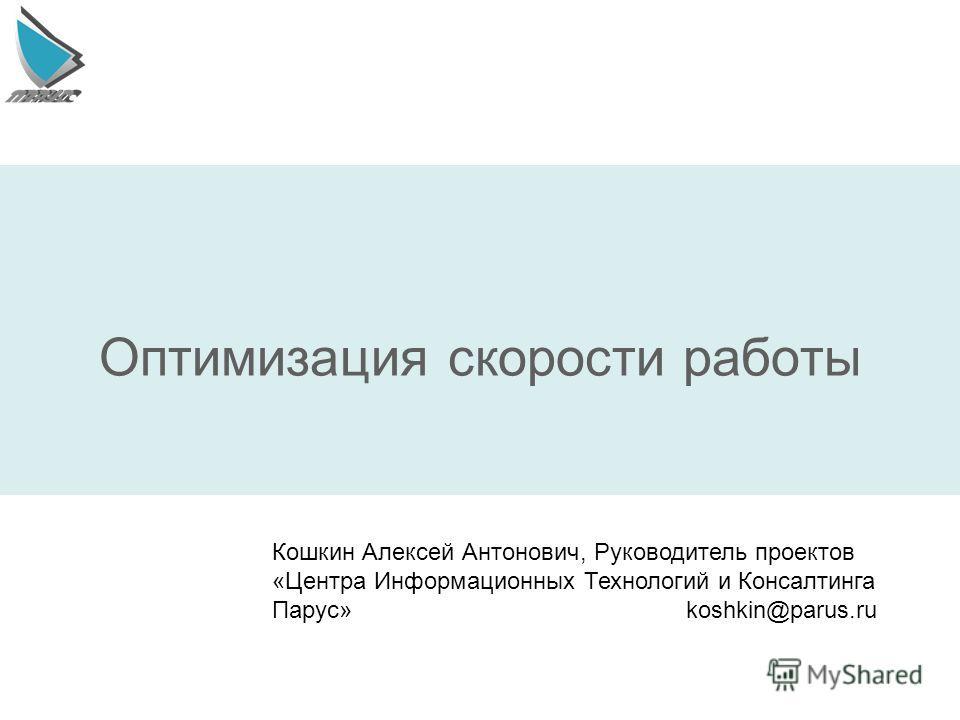 Оптимизация скорости работы Кошкин Алексей Антонович, Руководитель проектов «Центра Информационных Технологий и Консалтинга Парус» koshkin@parus.ru