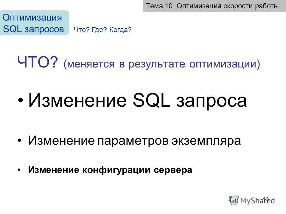 13 ЧТО? (меняется в результате оптимизации) Изменение SQL запроса Изменение параметров экземпляра Изменение конфигурации сервера Тема 10. Оптимизация скорости работы Оптимизация SQL запросов Что? Где? Когда?