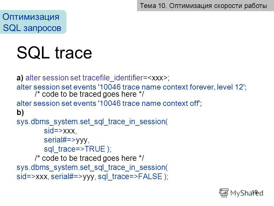 19 SQL trace a) alter session set tracefile_identifier= ; alter session set events '10046 trace name context forever, level 12'; /* code to be traced goes here */ alter session set events '10046 trace name context off'; b) sys.dbms_system.set_sql_tra