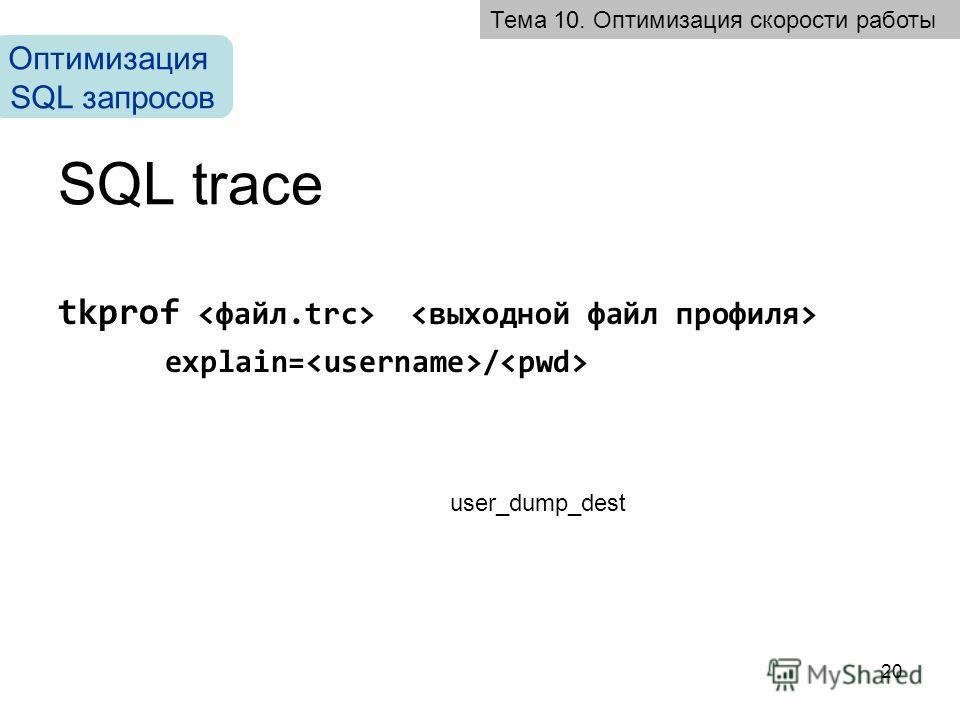 20 SQL trace tkprof explain= / Тема 10. Оптимизация скорости работы Оптимизация SQL запросов user_dump_dest