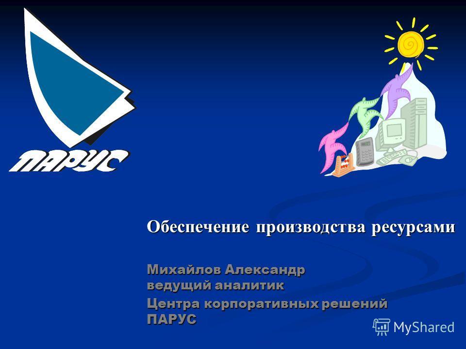 Обеспечение производства ресурсами Михайлов Александр ведущий аналитик Центра корпоративных решений ПАРУС