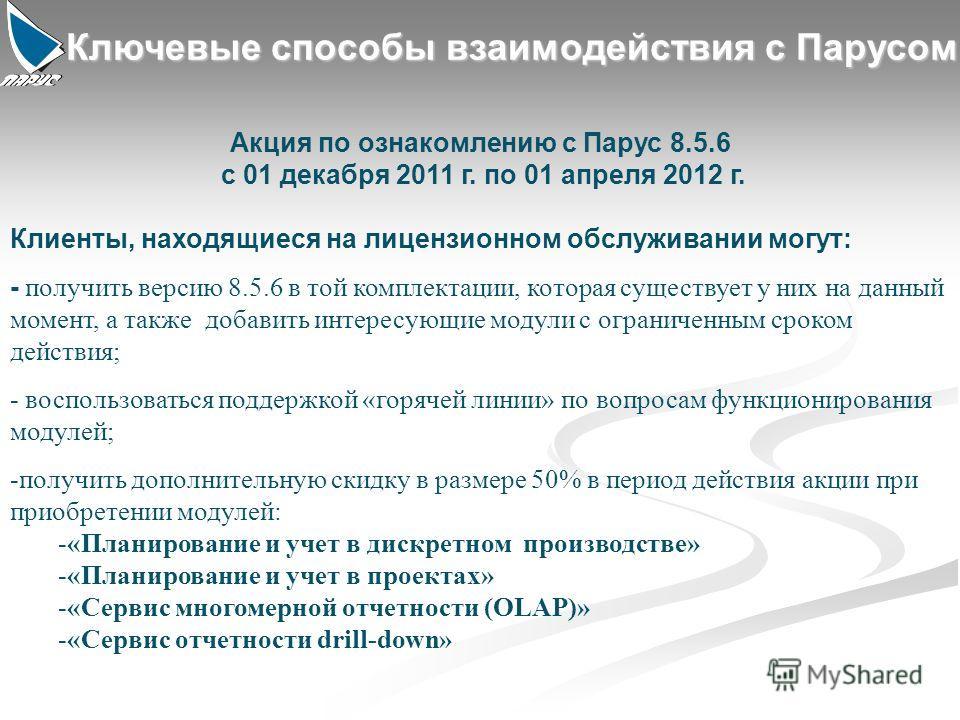 12 Ключевые способы взаимодействия с Парусом Акция по ознакомлению с Парус 8.5.6 с 01 декабря 2011 г. по 01 апреля 2012 г. Клиенты, находящиеся на лицензионном обслуживании могут: - получить версию 8.5.6 в той комплектации, которая существует у них н
