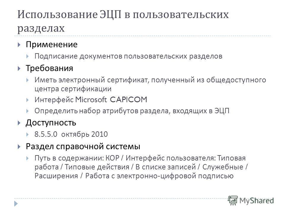 Использование ЭЦП в пользовательских разделах Применение Подписание документов пользовательских разделов Требования Иметь электронный сертификат, полученный из общедоступного центра сертификации Интерфейс Microsoft CAPICOM Определить набор атрибутов