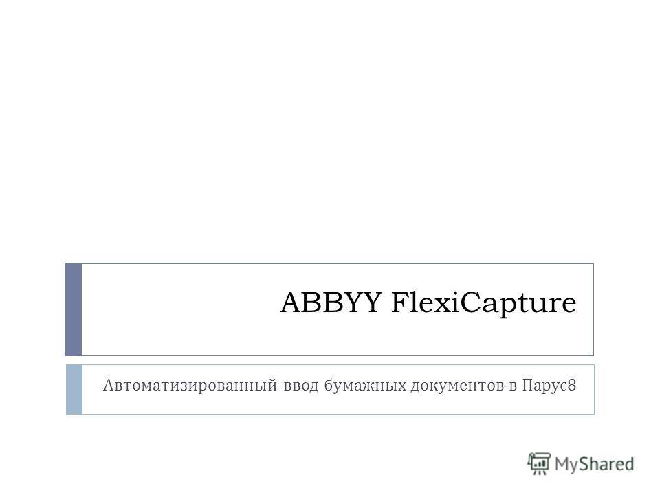 ABBYY FlexiCapture Автоматизированный ввод бумажных документов в Парус 8