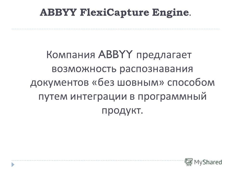 ABBYY FlexiCapture Engine. Компания ABBYY предлагает возможность распознавания документов « без шовным » способом путем интеграции в программный продукт.