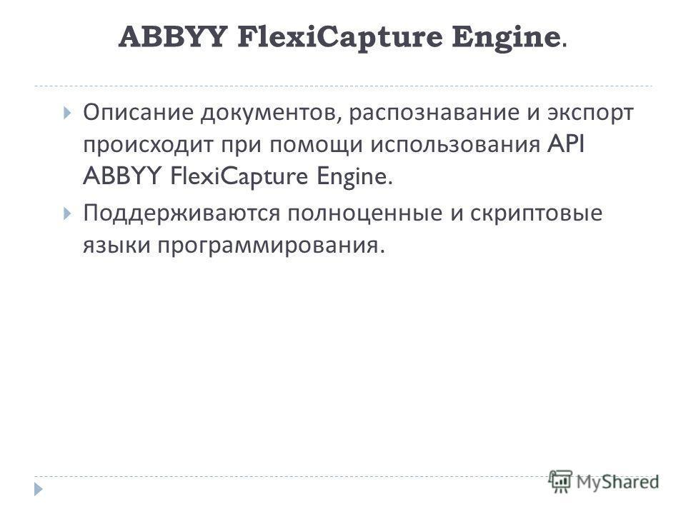 ABBYY FlexiCapture Engine. Описание документов, распознавание и экспорт происходит при помощи использования API ABBYY FlexiCapture Engine. Поддерживаются полноценные и скриптовые языки программирования.