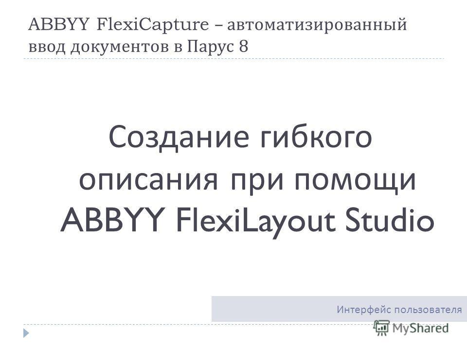 ABBYY FlexiCapture – автоматизированный ввод документов в Парус 8 Создание гибкого описания при помощи ABBYY FlexiLayout Studio Интерфейс пользователя