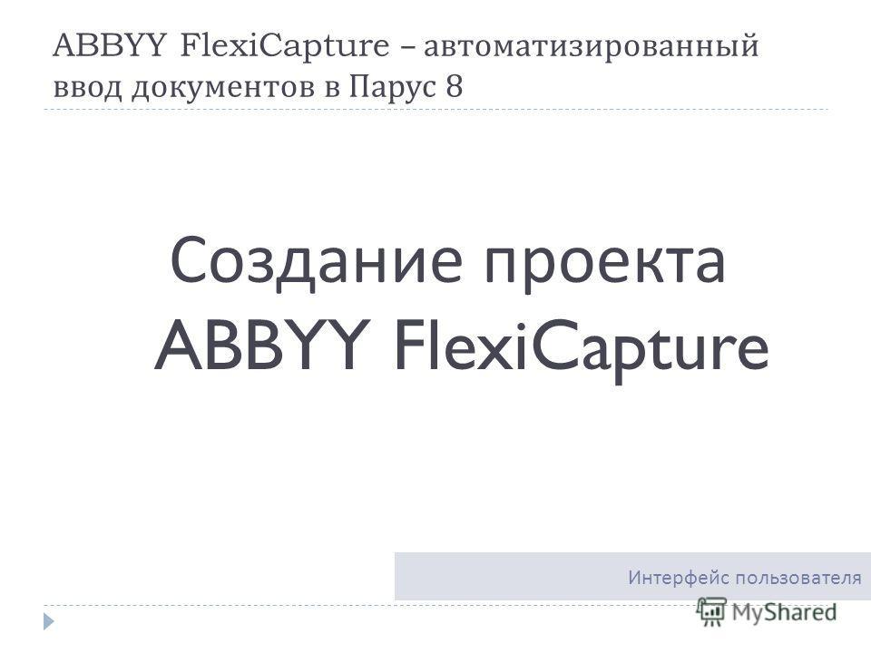ABBYY FlexiCapture – автоматизированный ввод документов в Парус 8 Создание проекта ABBYY FlexiCapture Интерфейс пользователя