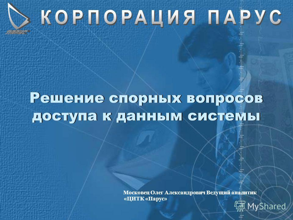 Решение спорных вопросов доступа к данным системы Московец Олег Александрович Ведущий аналитик «ЦИТК «Парус»