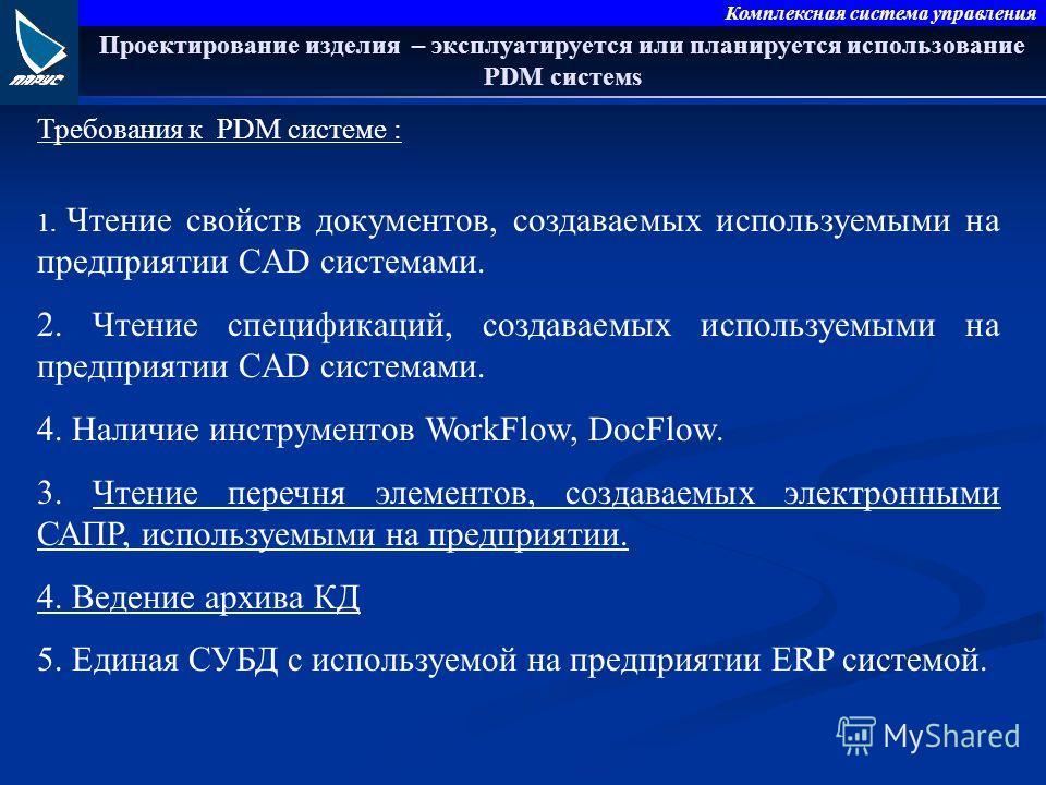 Комплексная система управления Проектирование изделия – эксплуатируется или планируется использование PDM системs Требования к PDM системе : 1. Чтение свойств документов, создаваемых используемыми на предприятии CAD системами. 2. Чтение спецификаций,