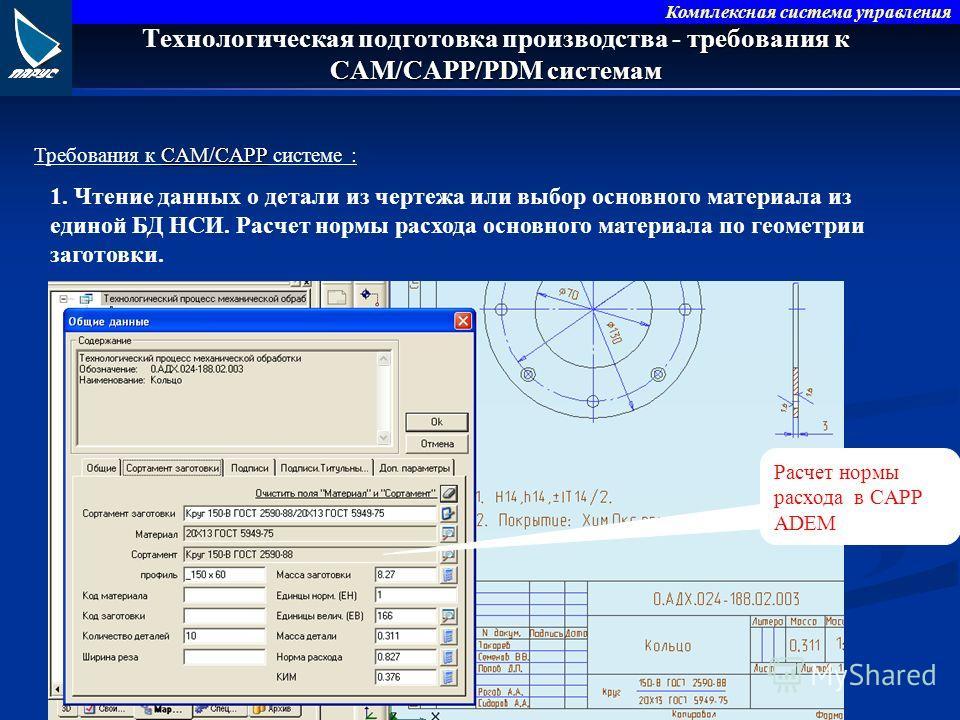 Комплексная система управления требования к CAM/CAPP/PDM системам Технологическая подготовка производства - требования к CAM/CAPP/PDM системам CAM/CAPP Требования к CAM/CAPP системе : 1. Чтение данных о детали из чертежа или выбор основного материала