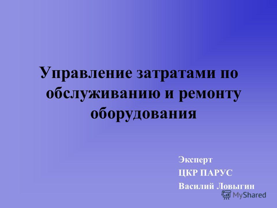 Управление затратами по обслуживанию и ремонту оборудования Эксперт ЦКР ПАРУС Василий Ловыгин