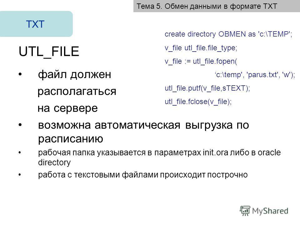 UTL_FILE файл должен располагаться на сервере возможна автоматическая выгрузка по расписанию рабочая папка указывается в параметрах init.ora либо в oracle directory работа с текстовыми файлами происходит построчно TXT create directory OBMEN as 'c:\TE