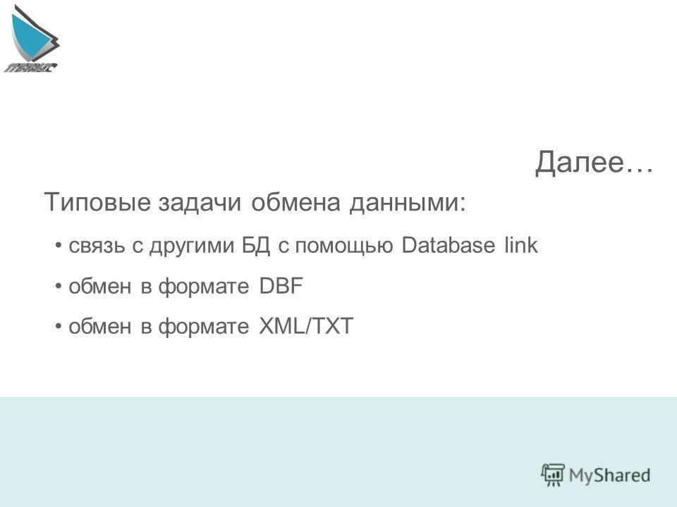 Типовые задачи обмена данными: связь с другими БД с помощью Database link обмен в формате DBF обмен в формате XML/TXT Далее…