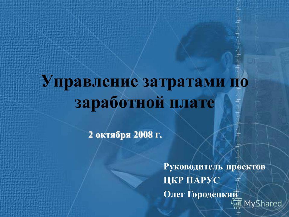 Управление затратами по заработной плате Руководитель проектов ЦКР ПАРУС Олег Городецкий 2 октября 2008 Г.