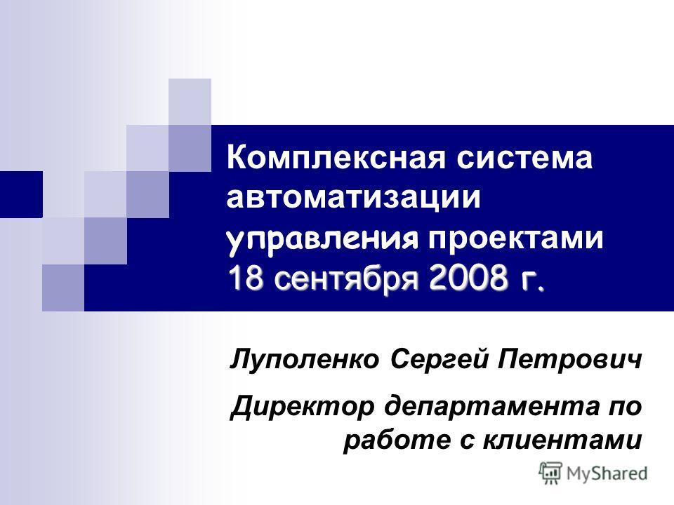 18 сентября 2008 г. Комплексная система автоматизации управления проектами 18 сентября 2008 г. Луполенко Сергей Петрович Директор департамента по работе с клиентами