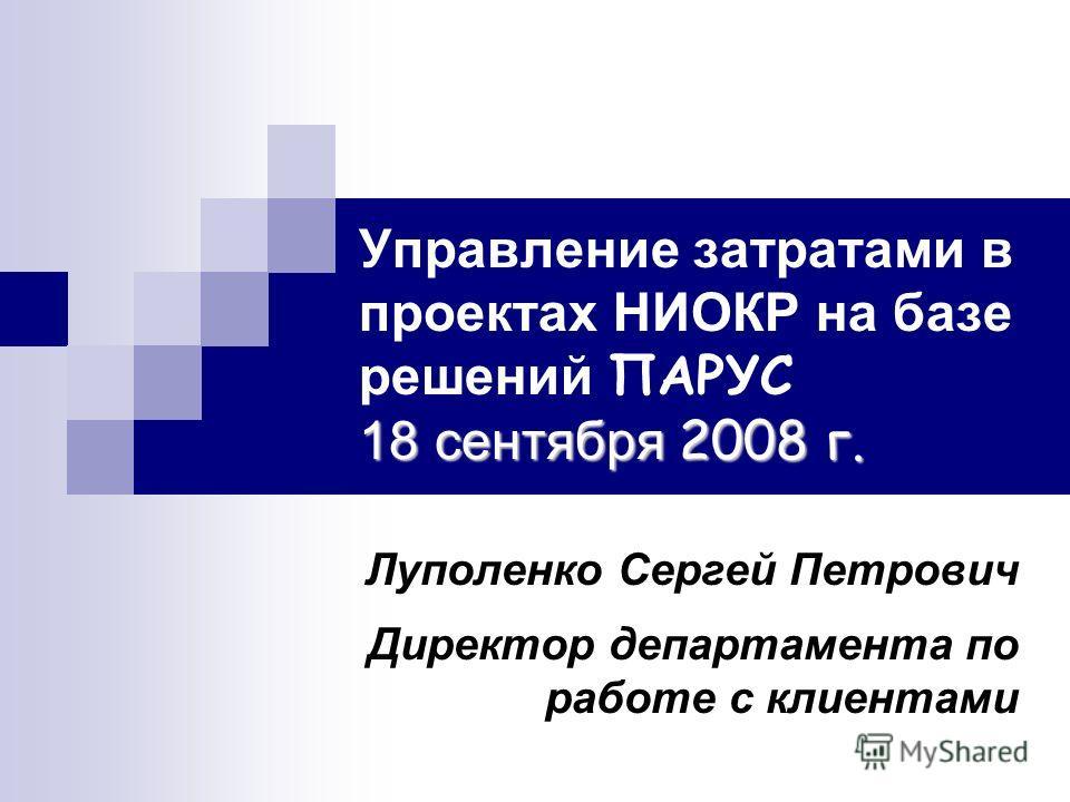 18 сентября 2008 г. Управление затратами в проектах НИОКР на базе решений ПАРУС 18 сентября 2008 г. Луполенко Сергей Петрович Директор департамента по работе с клиентами