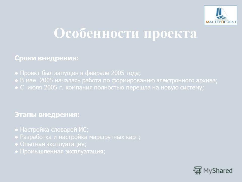 Особенности проекта Сроки внедрения: Проект был запущен в феврале 2005 года; В мае 2005 началась работа по формированию электронного архива; С июля 2005 г. компания полностью перешла на новую систему; Этапы внедрения: Настройка словарей ИС; Разработк
