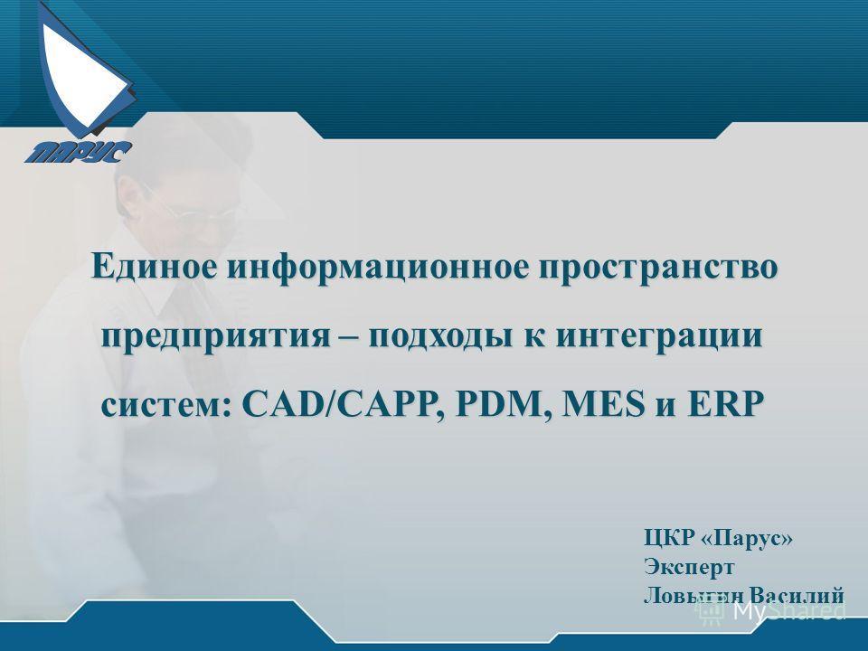 ЦКР «Парус» Эксперт Ловыгин Василий Единое информационное пространство предприятия – подходы к интеграции предприятия – подходы к интеграции систем: CAD/CAPP, PDM, MES и ERP систем: CAD/CAPP, PDM, MES и ERP